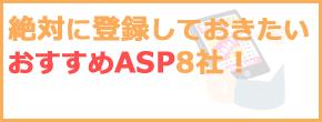 おすすめのASP8社!これだけは登録しておきたい初心者向けASP